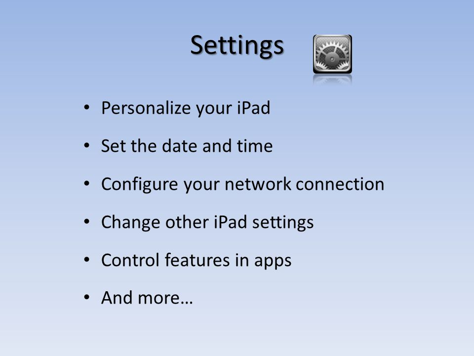 Settings Personalize your iPad Set the date and time Configure your network connection Change other iPad settings Control features in apps And more…