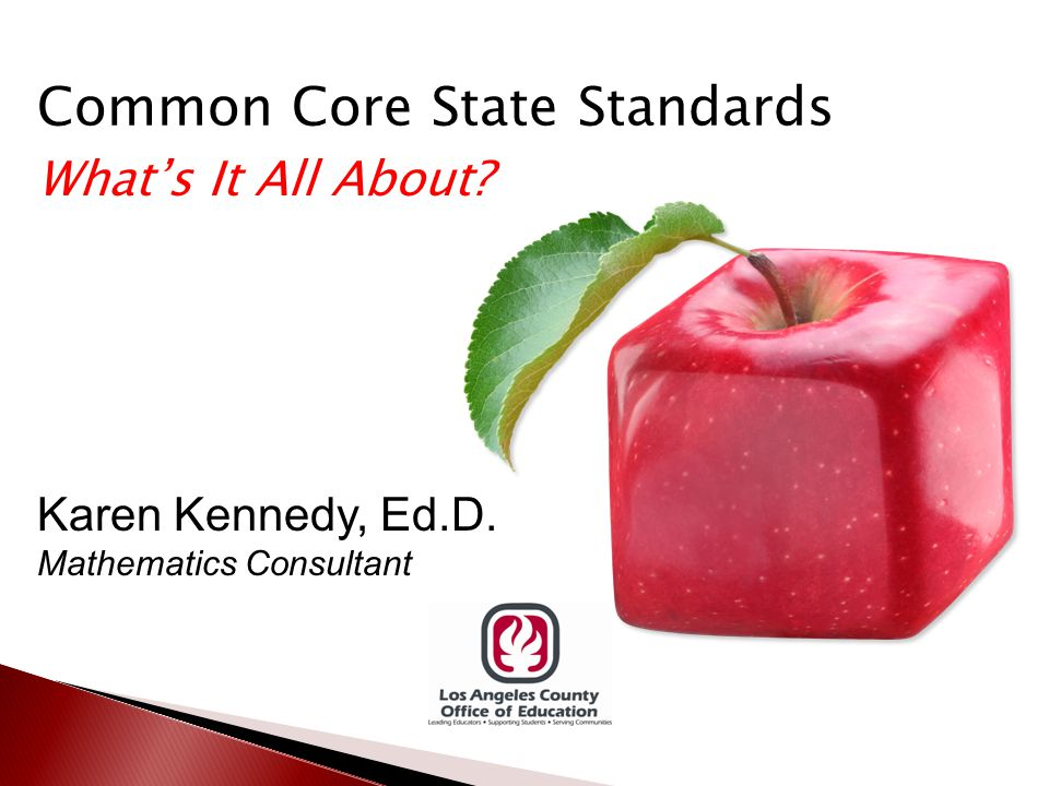 Common Core State Standards What's It All About Karen Kennedy, Ed.D. Mathematics Consultant