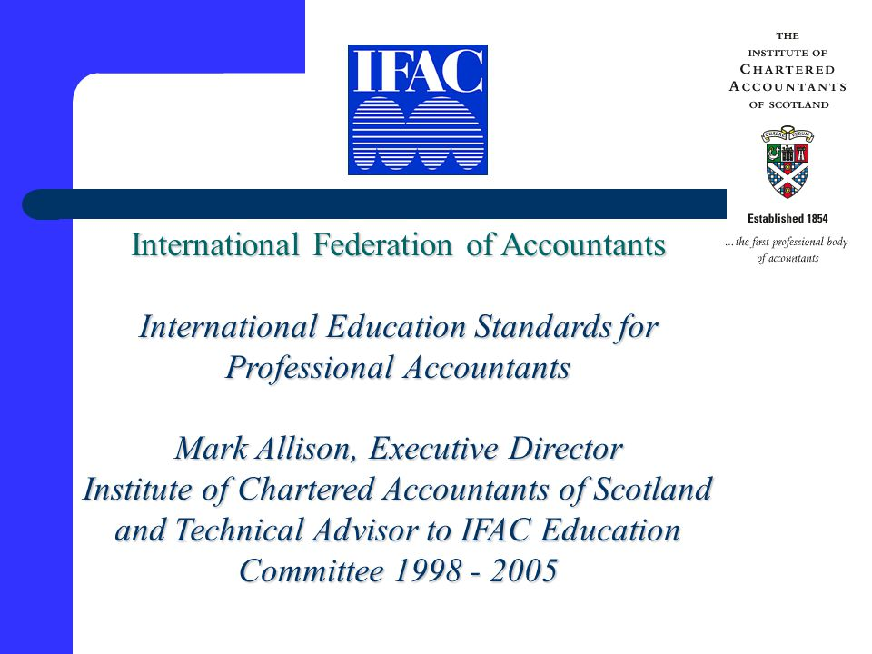 International Federation of Accountants International Education Standards for Professional Accountants Mark Allison, Executive Director Institute of Chartered Accountants of Scotland and Technical Advisor to IFAC Education Committee