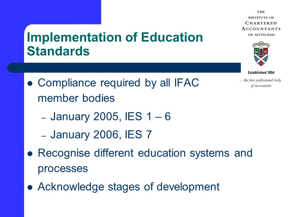 Implementation of Education Standards Compliance required by all IFAC member bodies – January 2005, IES 1 – 6 – January 2006, IES 7 Recognise different education systems and processes Acknowledge stages of development