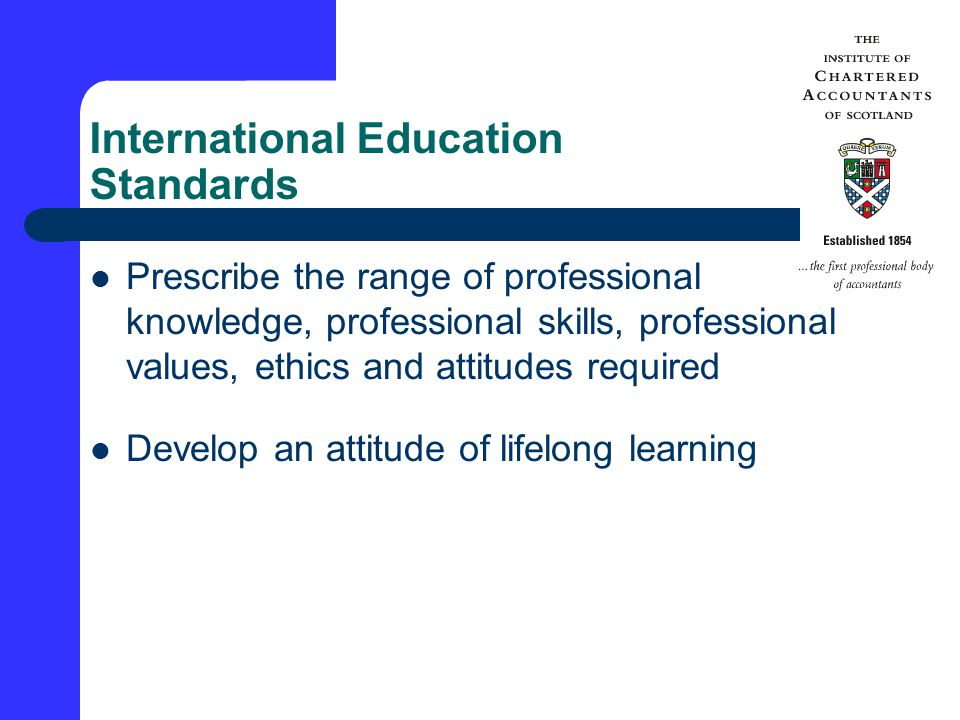 International Education Standards Prescribe the range of professional knowledge, professional skills, professional values, ethics and attitudes required Develop an attitude of lifelong learning