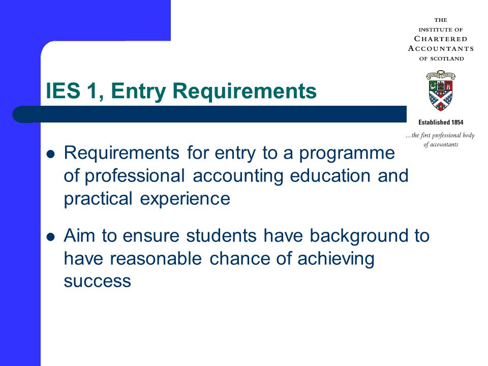 IES 1, Entry Requirements Requirements for entry to a programme of professional accounting education and practical experience Aim to ensure students have background to have reasonable chance of achieving success