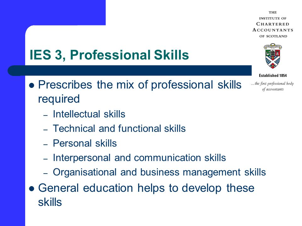 IES 3, Professional Skills Prescribes the mix of professional skills required – Intellectual skills – Technical and functional skills – Personal skills – Interpersonal and communication skills – Organisational and business management skills General education helps to develop these skills