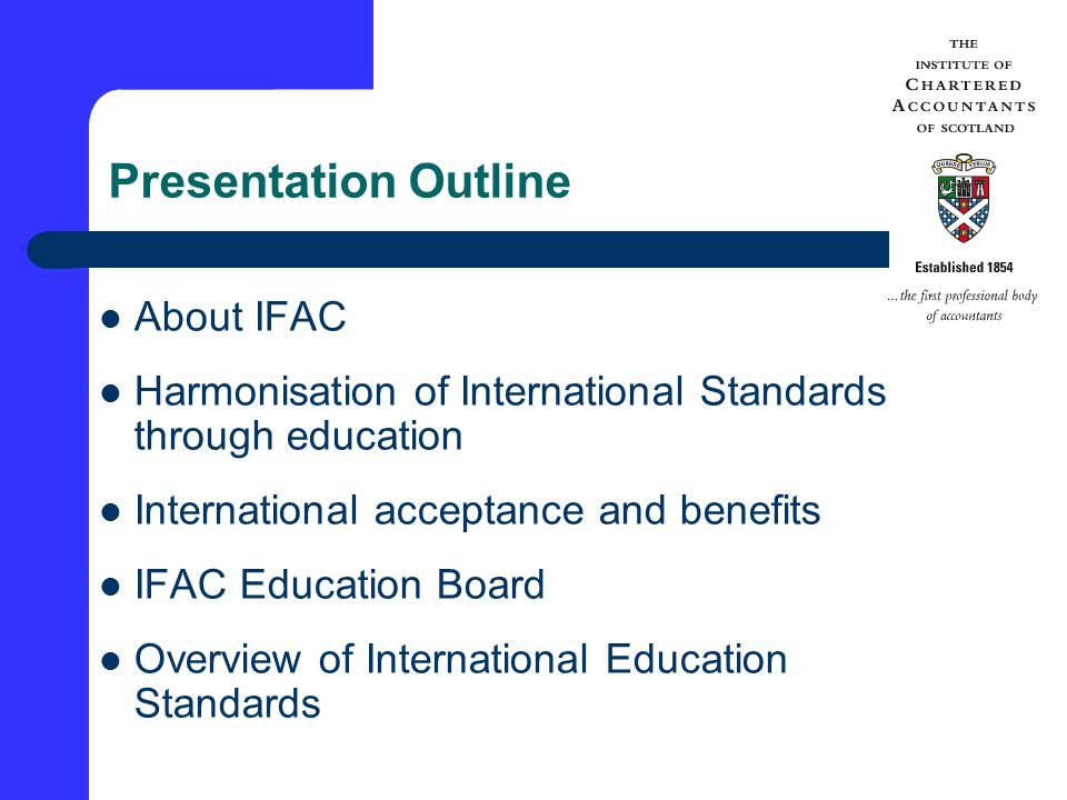 Presentation Outline About IFAC Harmonisation of International Standards through education International acceptance and benefits IFAC Education Board Overview of International Education Standards