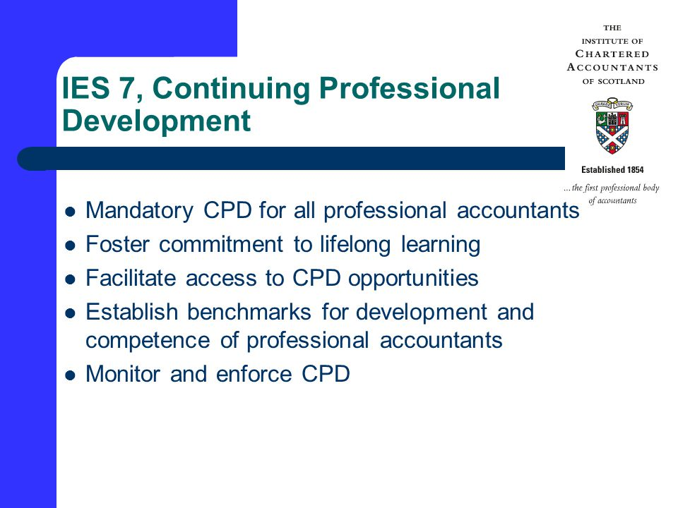 IES 7, Continuing Professional Development Mandatory CPD for all professional accountants Foster commitment to lifelong learning Facilitate access to CPD opportunities Establish benchmarks for development and competence of professional accountants Monitor and enforce CPD