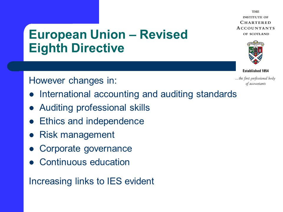 European Union – Revised Eighth Directive However changes in: International accounting and auditing standards Auditing professional skills Ethics and independence Risk management Corporate governance Continuous education Increasing links to IES evident