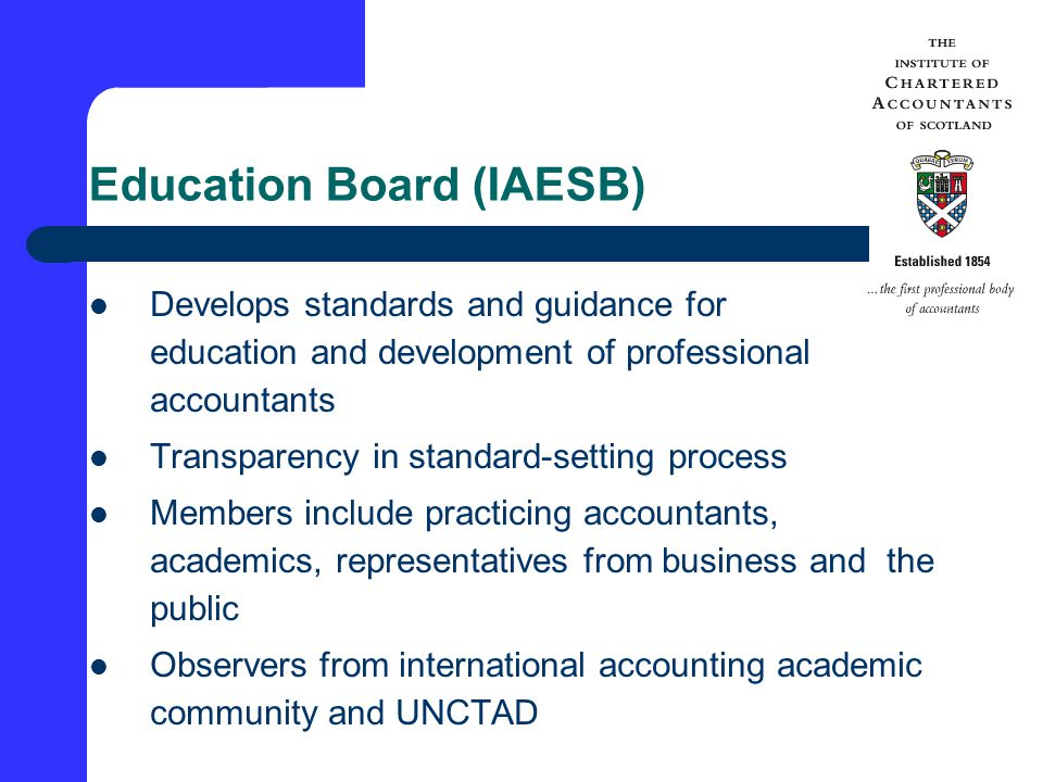 Education Board (IAESB) Develops standards and guidance for education and development of professional accountants Transparency in standard-setting process Members include practicing accountants, academics, representatives from business and the public Observers from international accounting academic community and UNCTAD