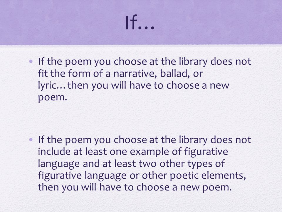 If… If the poem you choose at the library does not fit the form of a narrative, ballad, or lyric…then you will have to choose a new poem.