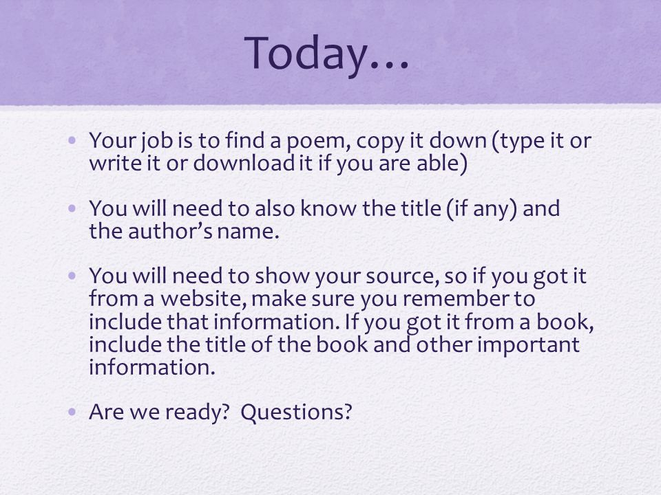 Today… Your job is to find a poem, copy it down (type it or write it or download it if you are able) You will need to also know the title (if any) and the author's name.