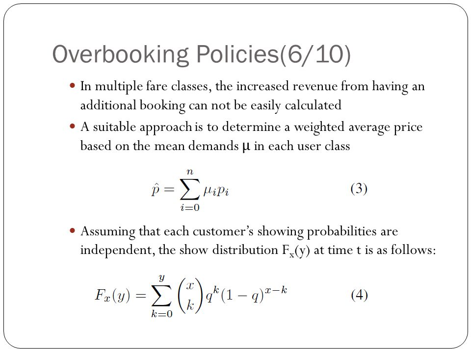 Overbooking Policies(6/10) In multiple fare classes, the increased revenue from having an additional booking can not be easily calculated A suitable approach is to determine a weighted average price based on the mean demands μ in each user class Assuming that each customer's showing probabilities are independent, the show distribution F x (y) at time t is as follows: