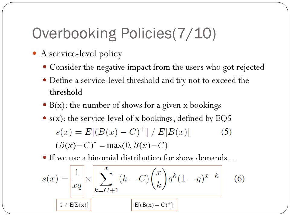 Overbooking Policies(7/10) A service-level policy Consider the negative impact from the users who got rejected Define a service-level threshold and try not to exceed the threshold B(x): the number of shows for a given x bookings s(x): the service level of x bookings, defined by EQ5 If we use a binomial distribution for show demands… 1 / E[B(x)]E[(B(x) – C) + ]