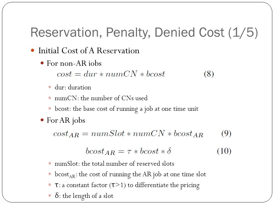 Reservation, Penalty, Denied Cost (1/5) Initial Cost of A Reservation For non-AR jobs dur: duration numCN: the number of CNs used bcost: the base cost of running a job at one time unit For AR jobs numSlot: the total number of reserved slots bcost AR : the cost of running the AR job at one time slot τ : a constant factor ( τ >1) to differentiate the pricing δ : the length of a slot