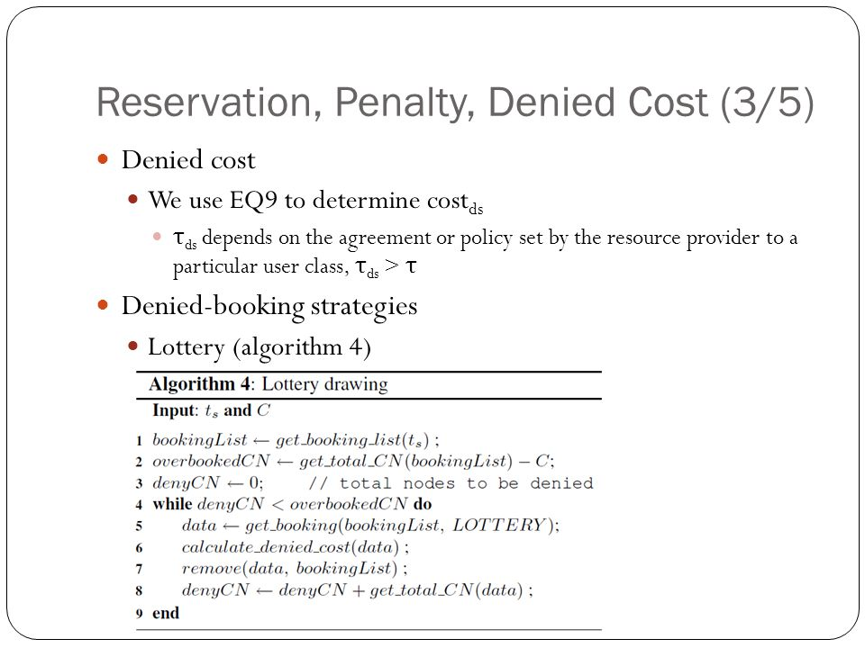 Reservation, Penalty, Denied Cost (3/5) Denied cost We use EQ9 to determine cost ds τ ds depends on the agreement or policy set by the resource provider to a particular user class, τ ds > τ Denied-booking strategies Lottery (algorithm 4)