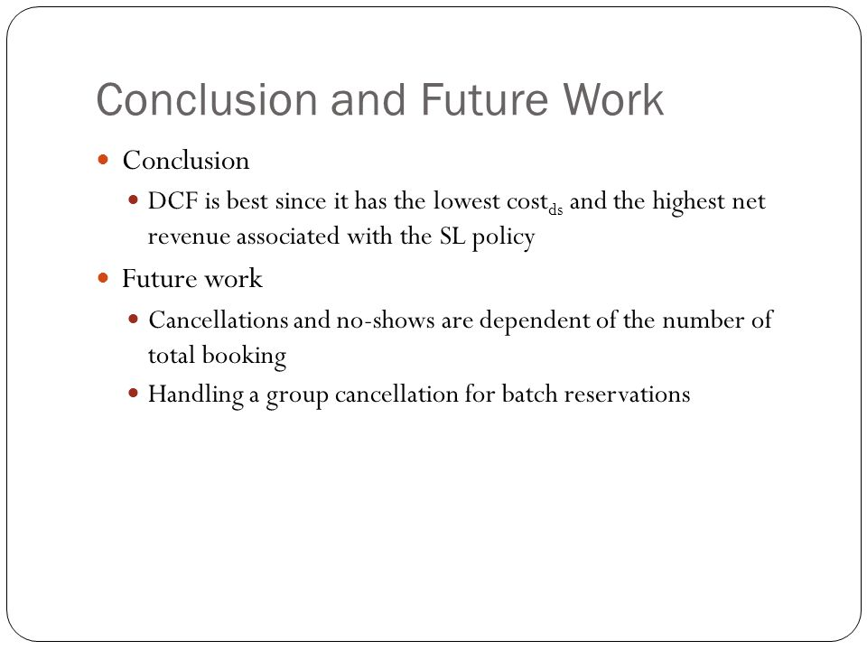 Conclusion and Future Work Conclusion DCF is best since it has the lowest cost ds and the highest net revenue associated with the SL policy Future work Cancellations and no-shows are dependent of the number of total booking Handling a group cancellation for batch reservations