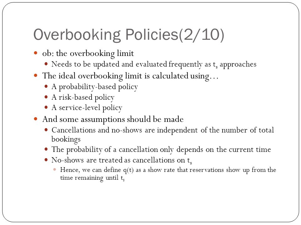 Overbooking Policies(2/10) ob: the overbooking limit Needs to be updated and evaluated frequently as t s approaches The ideal overbooking limit is calculated using… A probability-based policy A risk-based policy A service-level policy And some assumptions should be made Cancellations and no-shows are independent of the number of total bookings The probability of a cancellation only depends on the current time No-shows are treated as cancellations on t s Hence, we can define q(t) as a show rate that reservations show up from the time remaining until t s