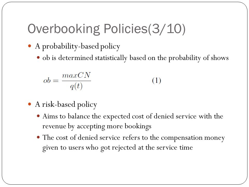 Overbooking Policies(3/10) A probability-based policy ob is determined statistically based on the probability of shows A risk-based policy Aims to balance the expected cost of denied service with the revenue by accepting more bookings The cost of denied service refers to the compensation money given to users who got rejected at the service time