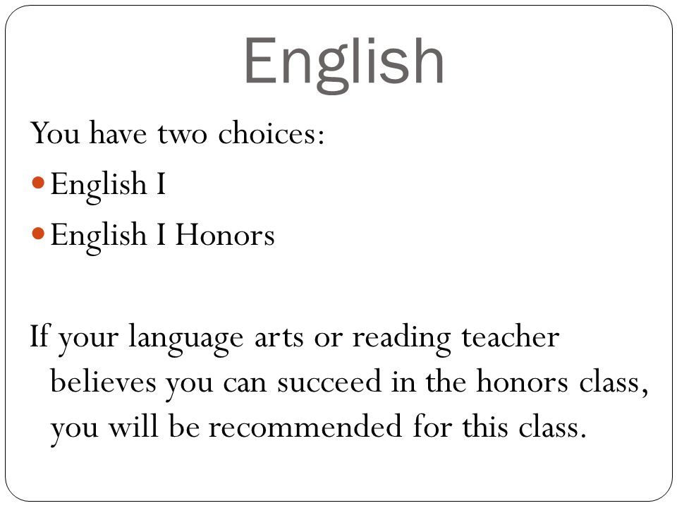 English You have two choices: English I English I Honors If your language arts or reading teacher believes you can succeed in the honors class, you will be recommended for this class.