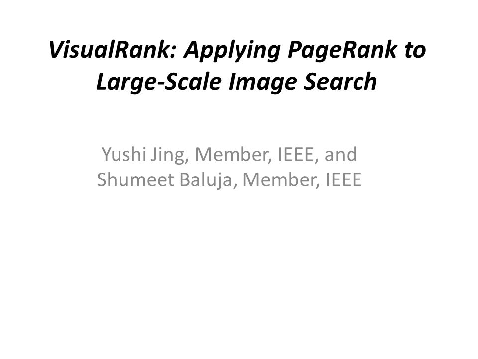 VisualRank: Applying PageRank to Large-Scale Image Search Yushi Jing, Member, IEEE, and Shumeet Baluja, Member, IEEE