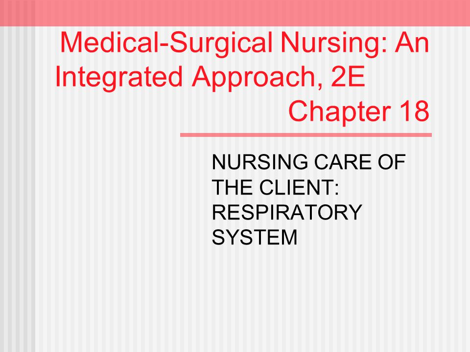 Medical-Surgical Nursing: An Integrated Approach, 2E Chapter 18 NURSING CARE OF THE CLIENT: RESPIRATORY SYSTEM