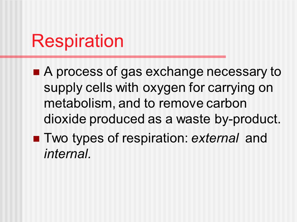 Respiration A process of gas exchange necessary to supply cells with oxygen for carrying on metabolism, and to remove carbon dioxide produced as a waste by-product.