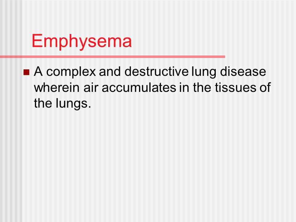 Emphysema A complex and destructive lung disease wherein air accumulates in the tissues of the lungs.