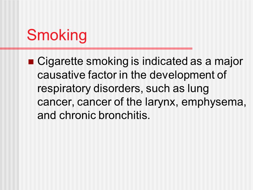 Smoking Cigarette smoking is indicated as a major causative factor in the development of respiratory disorders, such as lung cancer, cancer of the larynx, emphysema, and chronic bronchitis.