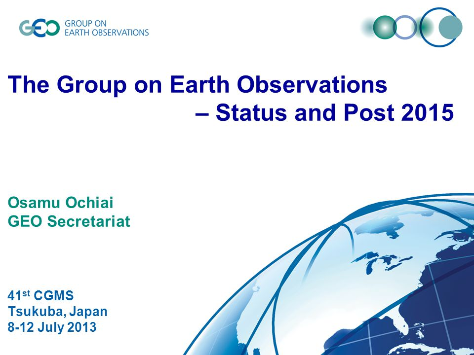 © GEO Secretariat The Group on Earth Observations – Status and Post 2015 Osamu Ochiai GEO Secretariat 41 st CGMS Tsukuba, Japan 8-12 July 2013