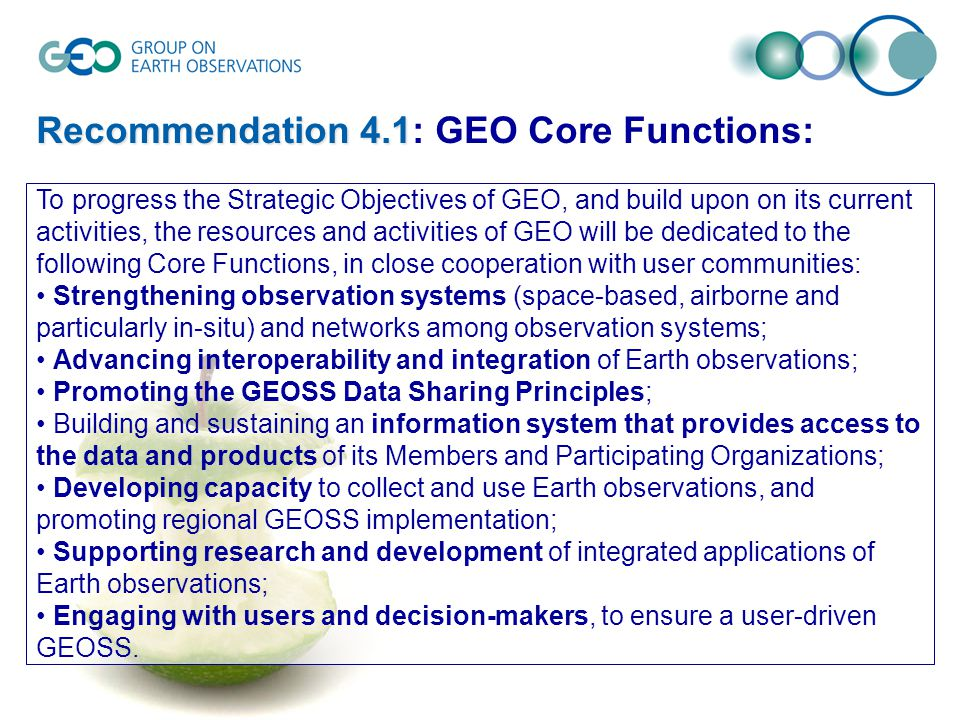 Recommendation 4.1 Recommendation 4.1: GEO Core Functions: To progress the Strategic Objectives of GEO, and build upon on its current activities, the resources and activities of GEO will be dedicated to the following Core Functions, in close cooperation with user communities: Strengthening observation systems (space-based, airborne and particularly in-situ) and networks among observation systems; Advancing interoperability and integration of Earth observations; Promoting the GEOSS Data Sharing Principles; Building and sustaining an information system that provides access to the data and products of its Members and Participating Organizations; Developing capacity to collect and use Earth observations, and promoting regional GEOSS implementation; Supporting research and development of integrated applications of Earth observations; Engaging with users and decision-makers, to ensure a user-driven GEOSS.