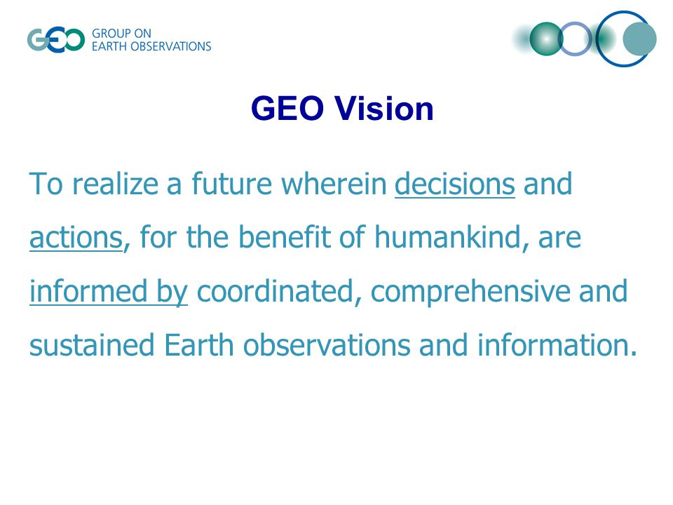 To realize a future wherein decisions and actions, for the benefit of humankind, are informed by coordinated, comprehensive and sustained Earth observations and information.
