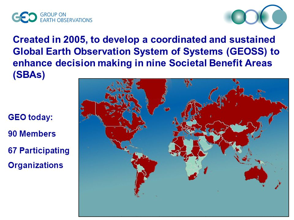 Created in 2005, to develop a coordinated and sustained Global Earth Observation System of Systems (GEOSS) to enhance decision making in nine Societal Benefit Areas (SBAs) GEO today: 90 Members 67 Participating Organizations