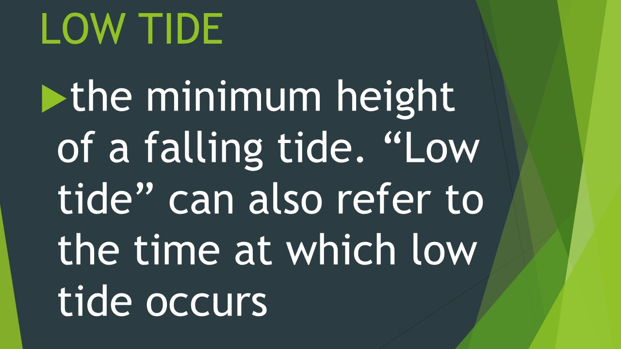 LOW TIDE  the minimum height of a falling tide.