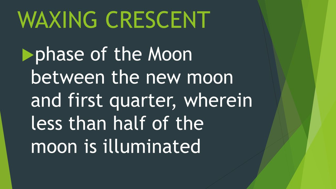 WAXING CRESCENT  phase of the Moon between the new moon and first quarter, wherein less than half of the moon is illuminated