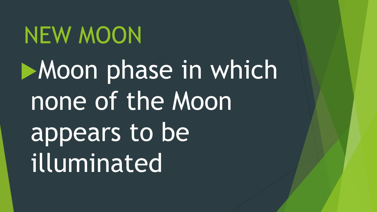 NEW MOON  Moon phase in which none of the Moon appears to be illuminated
