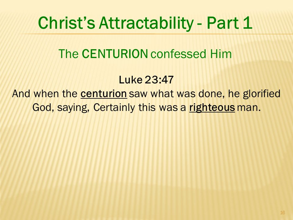 16 Christ's Attractability - Part 1 Luke 23:47 And when the centurion saw what was done, he glorified God, saying, Certainly this was a righteous man.