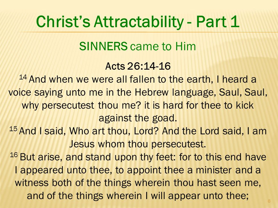 8 Christ's Attractability - Part 1 Acts 26: And when we were all fallen to the earth, I heard a voice saying unto me in the Hebrew language, Saul, Saul, why persecutest thou me.