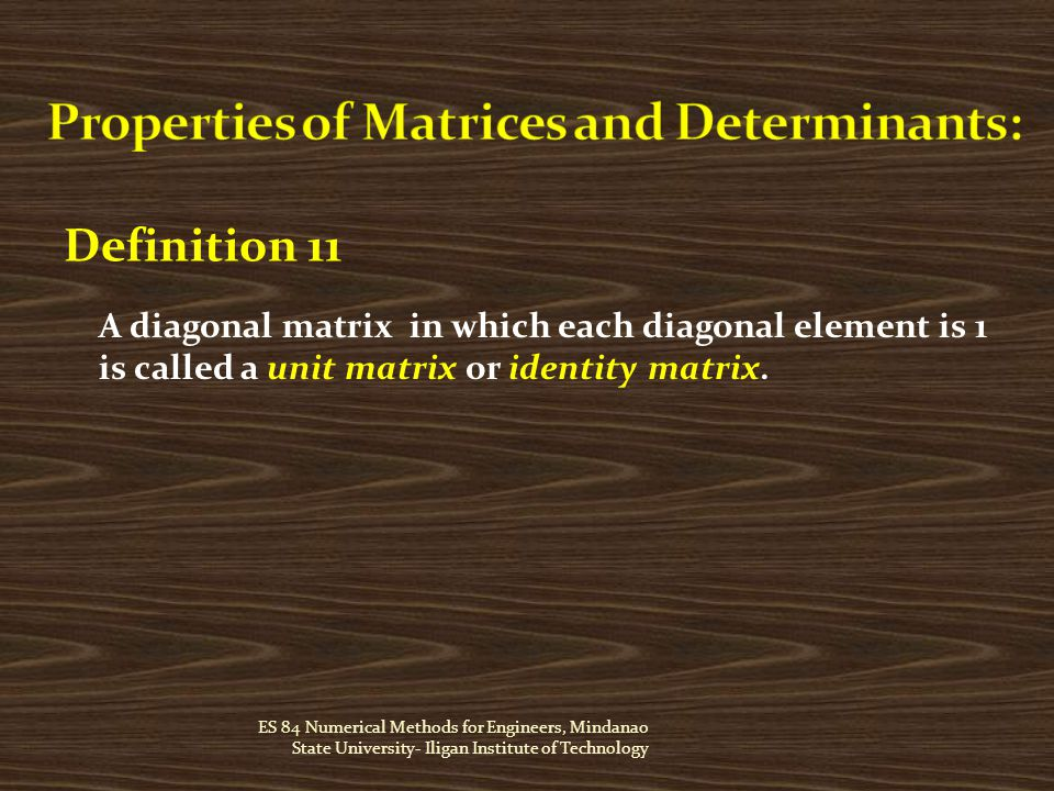 ES 84 Numerical Methods for Engineers, Mindanao State University- Iligan Institute of Technology Definition 11 A diagonal matrix in which each diagonal element is 1 is called a unit matrix or identity matrix.