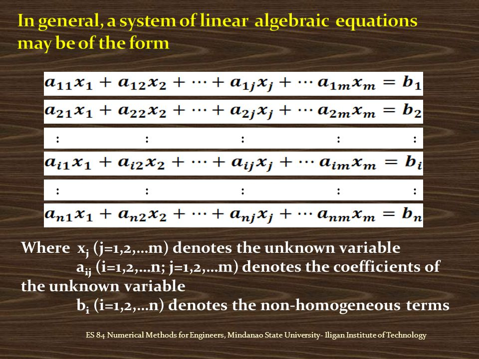 ES 84 Numerical Methods for Engineers, Mindanao State University- Iligan Institute of Technology :::: : Where x j (j=1,2,…m) denotes the unknown variable a ij (i=1,2,…n; j=1,2,…m) denotes the coefficients of the unknown variable b i (i=1,2,…n) denotes the non-homogeneous terms