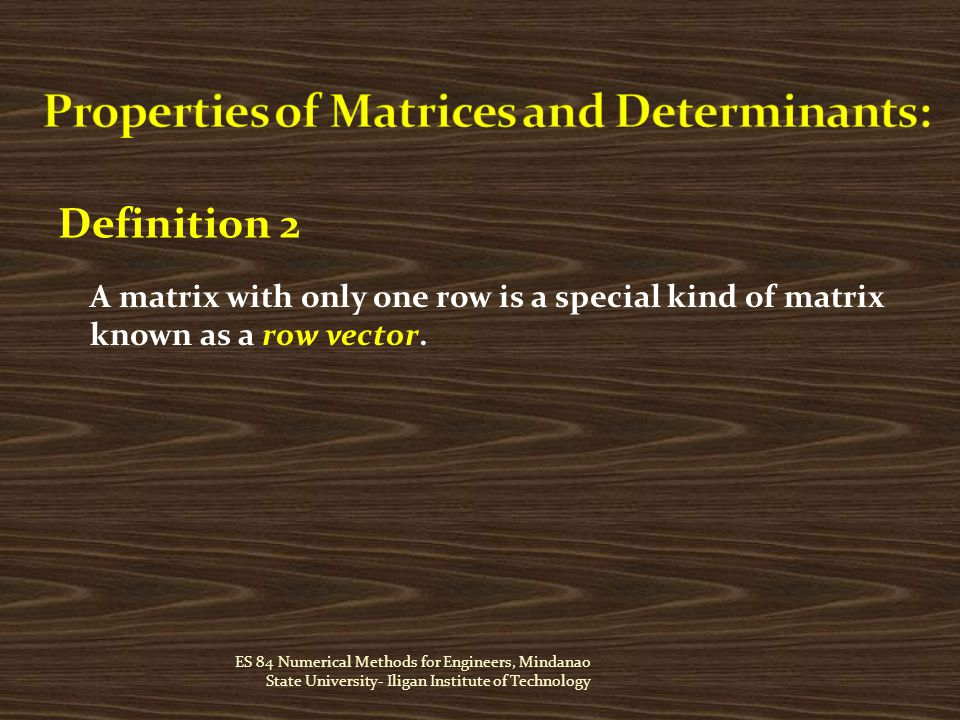 ES 84 Numerical Methods for Engineers, Mindanao State University- Iligan Institute of Technology Definition 2 A matrix with only one row is a special kind of matrix known as a row vector.