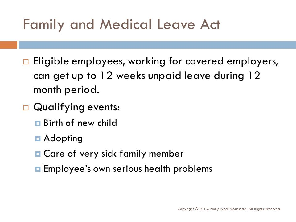 Family and Medical Leave Act  Eligible employees, working for covered employers, can get up to 12 weeks unpaid leave during 12 month period.