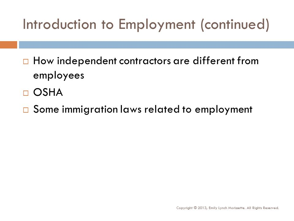 Introduction to Employment (continued)  How independent contractors are different from employees  OSHA  Some immigration laws related to employment Copyright © 2013, Emily Lynch Morissette.