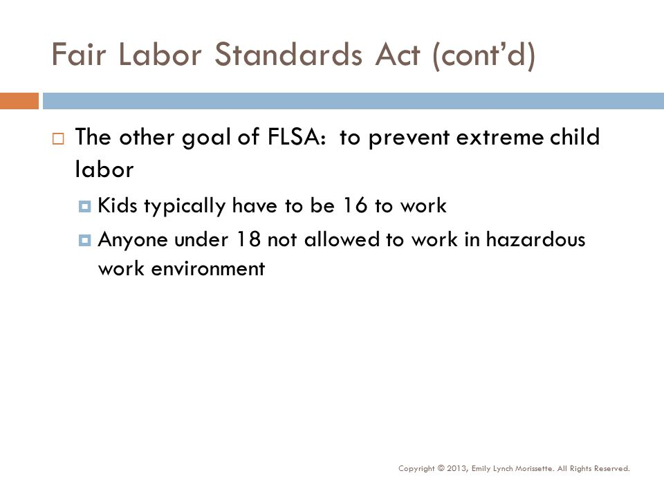 Fair Labor Standards Act (cont'd)  The other goal of FLSA: to prevent extreme child labor  Kids typically have to be 16 to work  Anyone under 18 not allowed to work in hazardous work environment Copyright © 2013, Emily Lynch Morissette.