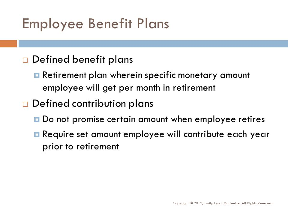 Employee Benefit Plans  Defined benefit plans  Retirement plan wherein specific monetary amount employee will get per month in retirement  Defined contribution plans  Do not promise certain amount when employee retires  Require set amount employee will contribute each year prior to retirement Copyright © 2013, Emily Lynch Morissette.