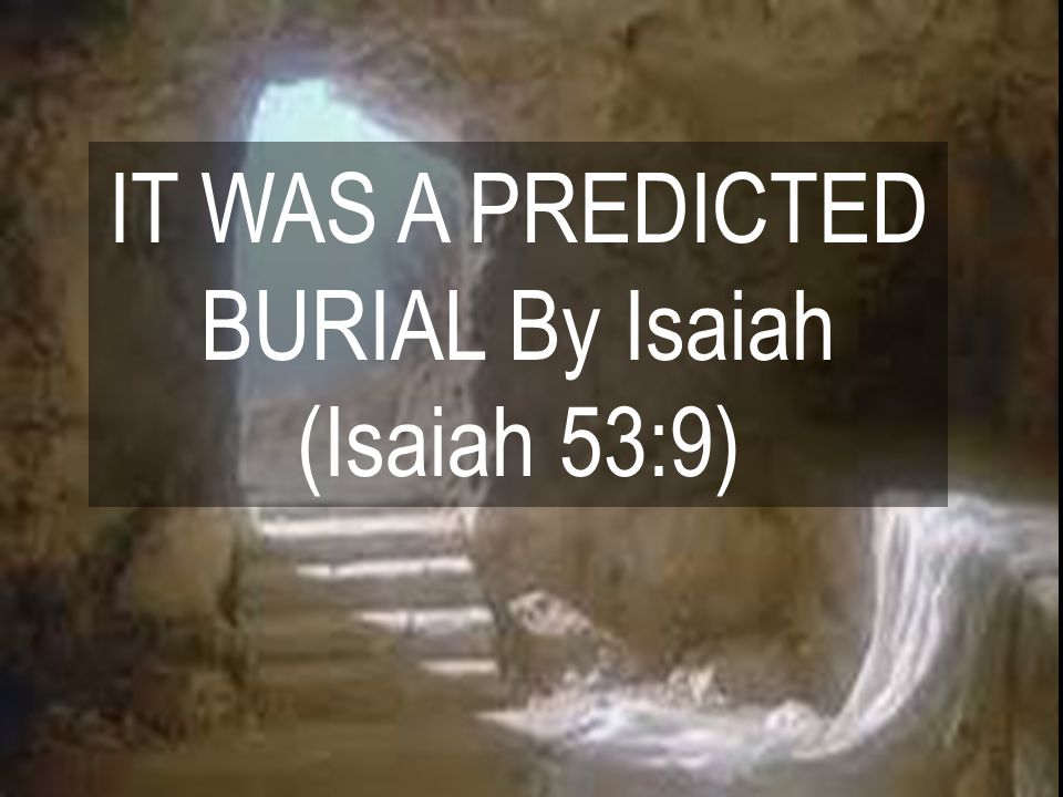 IT WAS A PREDICTED BURIAL By Isaiah (Isaiah 53:9)