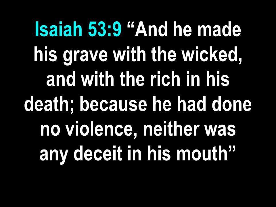 Isaiah 53:9 And he made his grave with the wicked, and with the rich in his death; because he had done no violence, neither was any deceit in his mouth