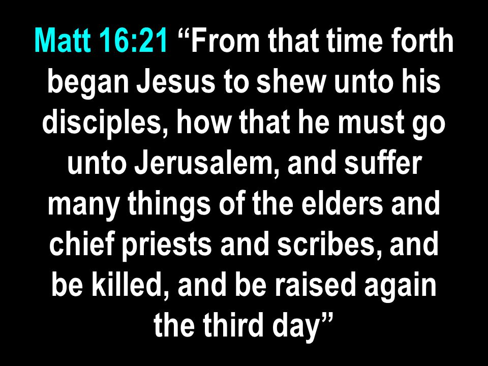 Matt 16:21 From that time forth began Jesus to shew unto his disciples, how that he must go unto Jerusalem, and suffer many things of the elders and chief priests and scribes, and be killed, and be raised again the third day
