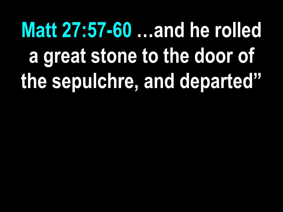 Matt 27:57-60 …and he rolled a great stone to the door of the sepulchre, and departed