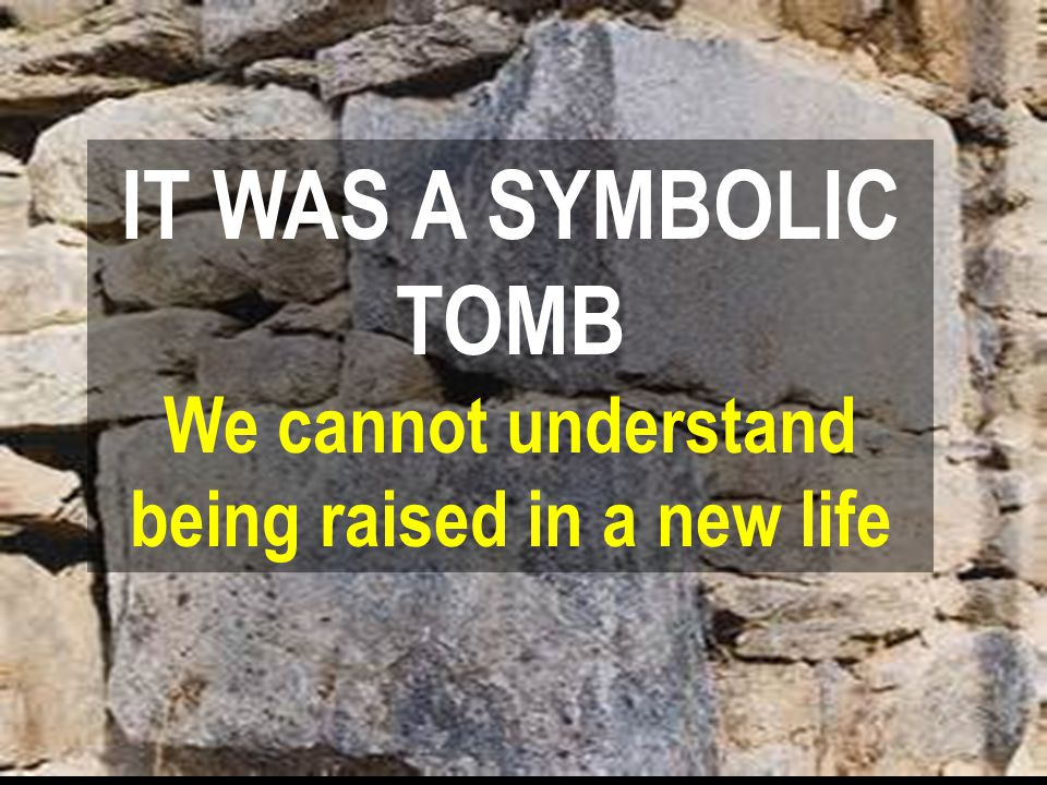 IT WAS A SYMBOLIC TOMB We cannot understand being raised in a new life