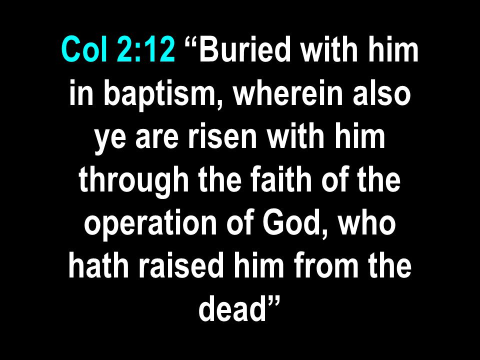 Col 2:12 Buried with him in baptism, wherein also ye are risen with him through the faith of the operation of God, who hath raised him from the dead