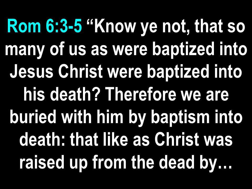 Rom 6:3-5 Know ye not, that so many of us as were baptized into Jesus Christ were baptized into his death.