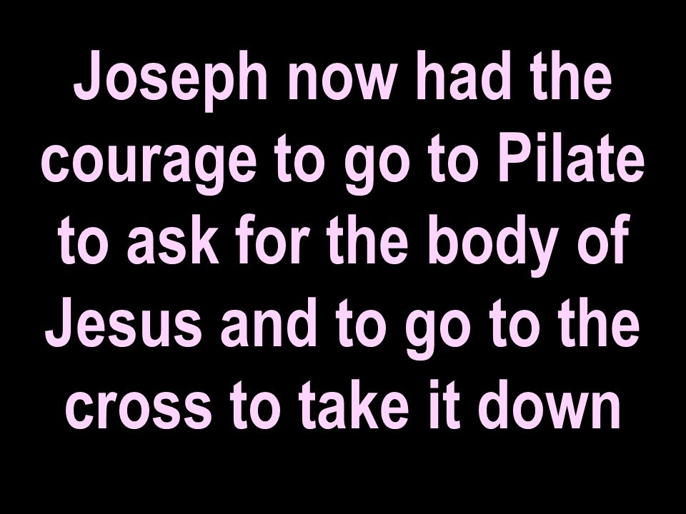 Joseph now had the courage to go to Pilate to ask for the body of Jesus and to go to the cross to take it down